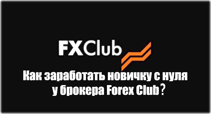Как заработать новичку с нуля у брокера Forex Club? Рекомендации от успешных трейдеров
