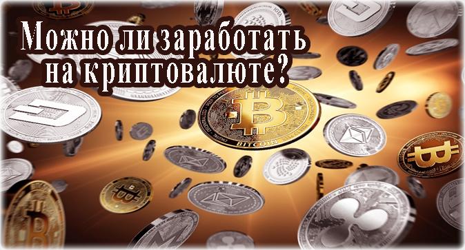 Можно ли заработать на криптовалюте сегодня? И если да, то на какой и как?