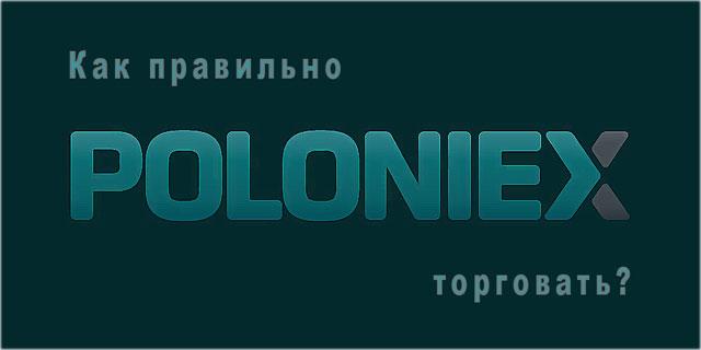 Как правильно торговать на криптовалютной бирже Poloniex? Описание регистрации и вывода денег с биржи